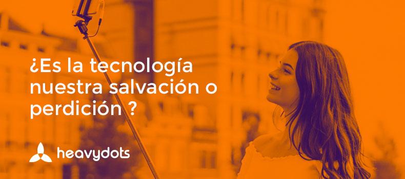 ¿Es la tecnología nuestra perdición o salvación?